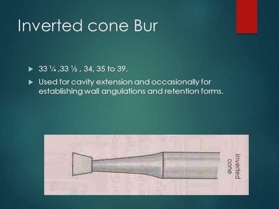 Inverted cone Bur  33 ¼,33 ½, 34, 35 to 39.  Used for cavity extension and occasionally for establishing wall angulations and retention forms.
