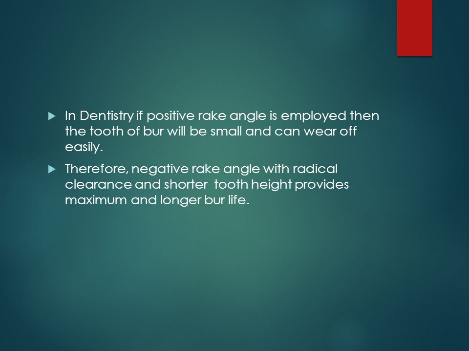  In Dentistry if positive rake angle is employed then the tooth of bur will be small and can wear off easily.  Therefore, negative rake angle with r