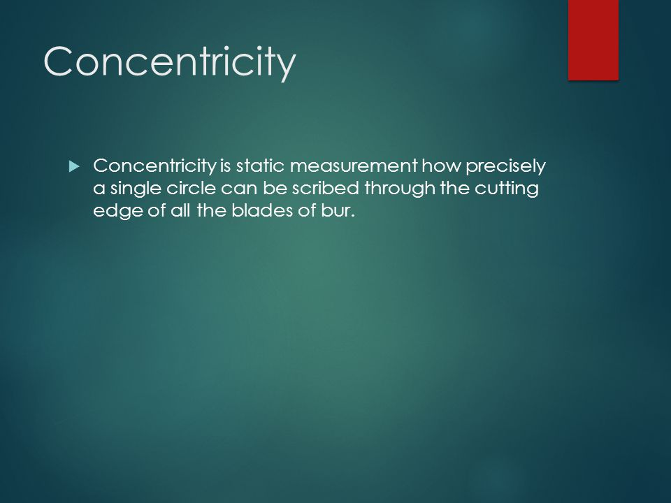 Concentricity  Concentricity is static measurement how precisely a single circle can be scribed through the cutting edge of all the blades of bur.