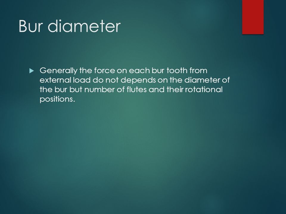 Bur diameter  Generally the force on each bur tooth from external load do not depends on the diameter of the bur but number of flutes and their rotat
