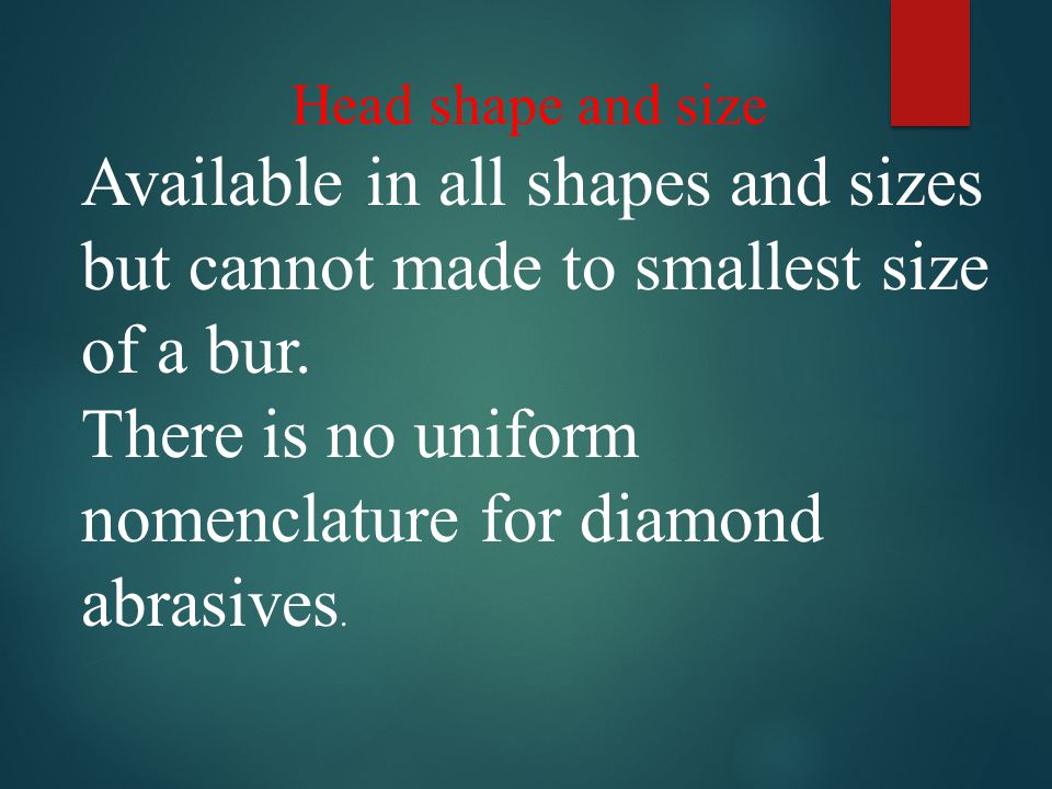 Head shape and size Available in all shapes and sizes but cannot made to smallest size of a bur. There is no uniform nomenclature for diamond abrasive