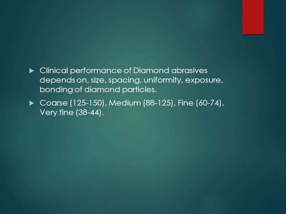  Clinical performance of Diamond abrasives depends on, size, spacing, uniformity, exposure, bonding of diamond particles.  Coarse (125-150), Medium