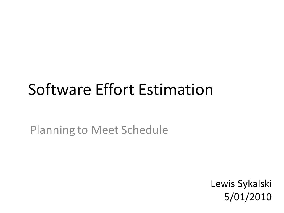 Software Effort Estimation Planning to Meet Schedule Lewis Sykalski 5/01/2010