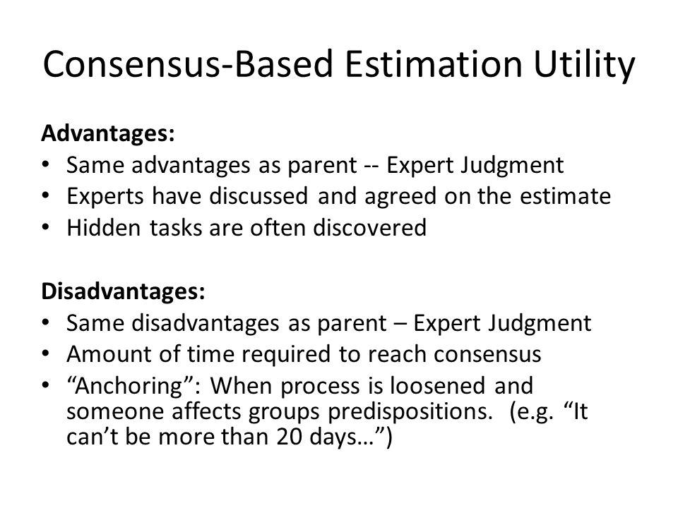 Consensus-Based Estimation Utility Advantages: Same advantages as parent -- Expert Judgment Experts have discussed and agreed on the estimate Hidden tasks are often discovered Disadvantages: Same disadvantages as parent – Expert Judgment Amount of time required to reach consensus Anchoring : When process is loosened and someone affects groups predispositions.
