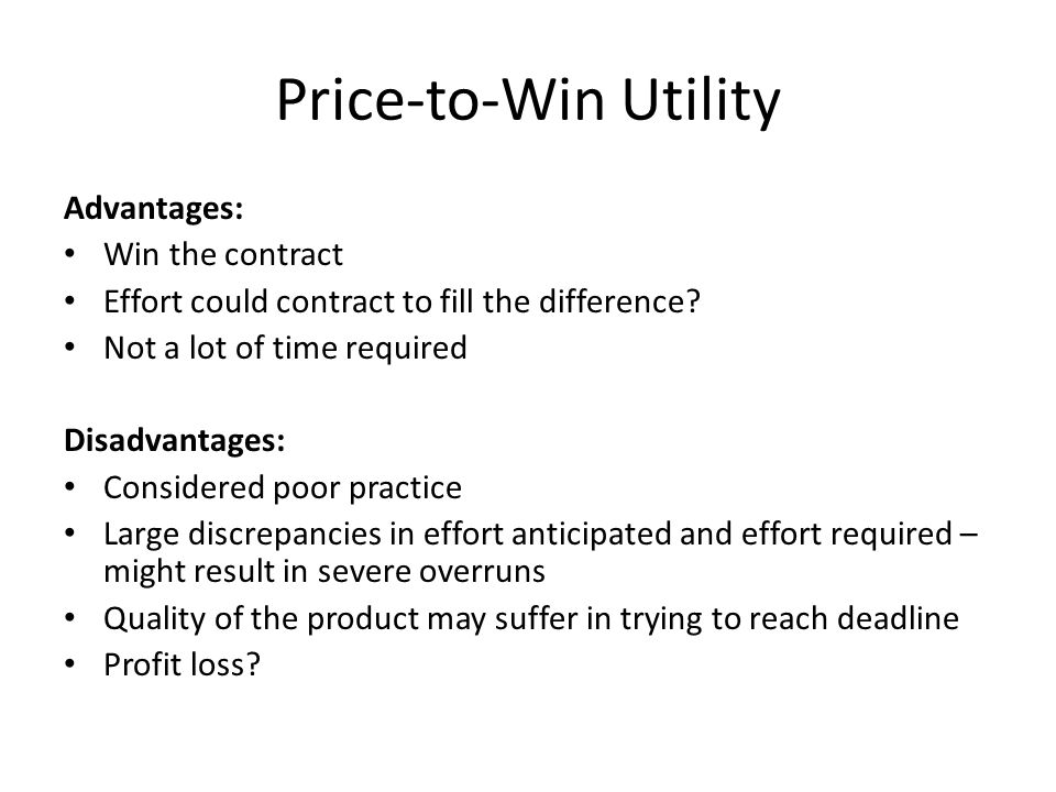 Price-to-Win Utility Advantages: Win the contract Effort could contract to fill the difference? Not a lot of time required Disadvantages: Considered p