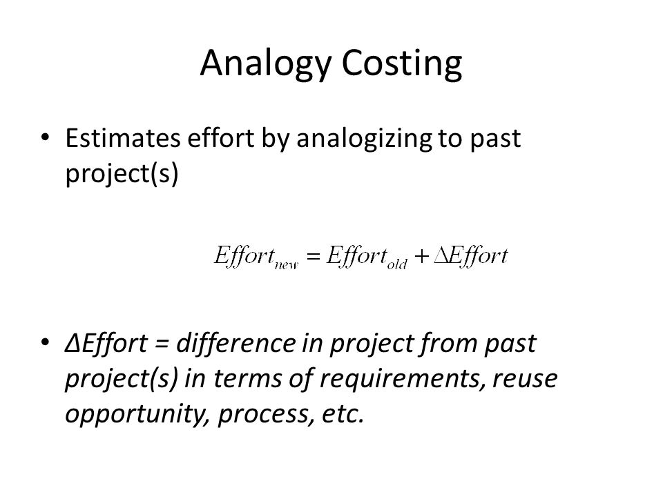Analogy Costing Estimates effort by analogizing to past project(s) ∆Effort = difference in project from past project(s) in terms of requirements, reuse opportunity, process, etc.