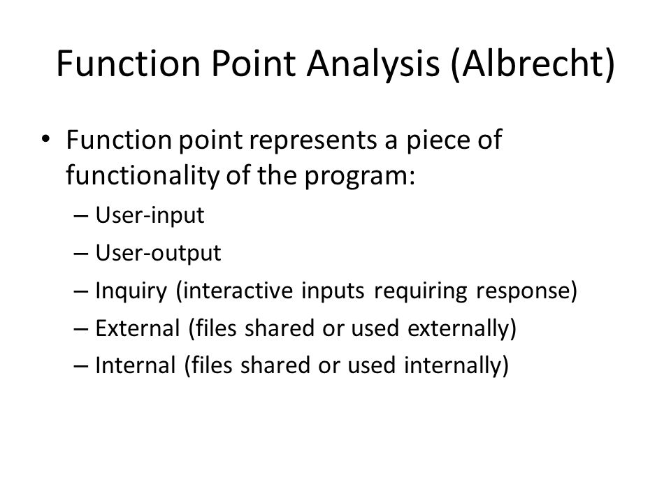 Function Point Analysis (Albrecht) Function point represents a piece of functionality of the program: – User-input – User-output – Inquiry (interactive inputs requiring response) – External (files shared or used externally) – Internal (files shared or used internally)