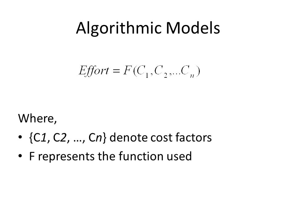 Algorithmic Models Where, {C1, C2, …, Cn} denote cost factors F represents the function used