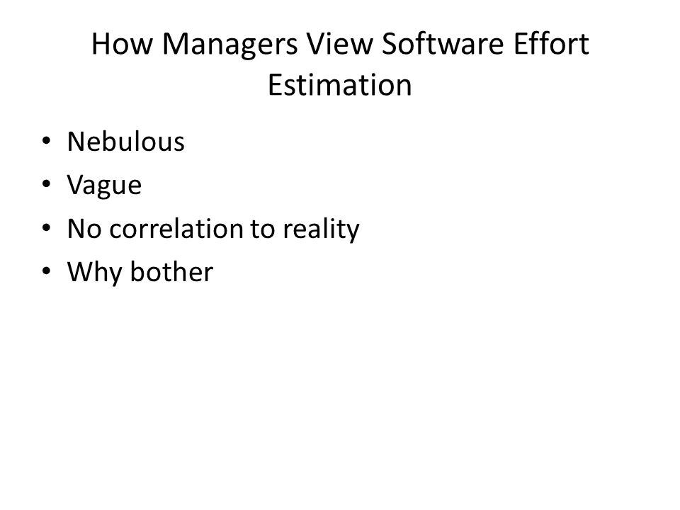 How Managers View Software Effort Estimation Nebulous Vague No correlation to reality Why bother