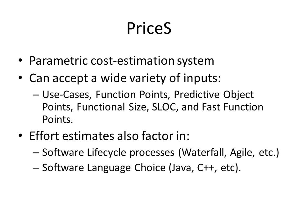 PriceS Parametric cost-estimation system Can accept a wide variety of inputs: – Use-Cases, Function Points, Predictive Object Points, Functional Size,