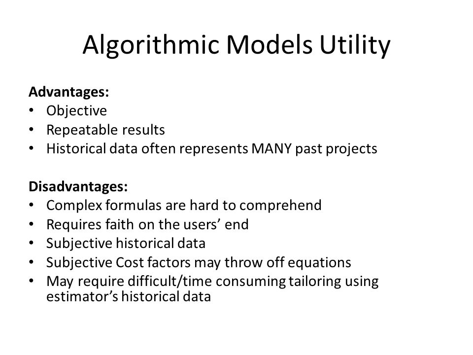 Algorithmic Models Utility Advantages: Objective Repeatable results Historical data often represents MANY past projects Disadvantages: Complex formula