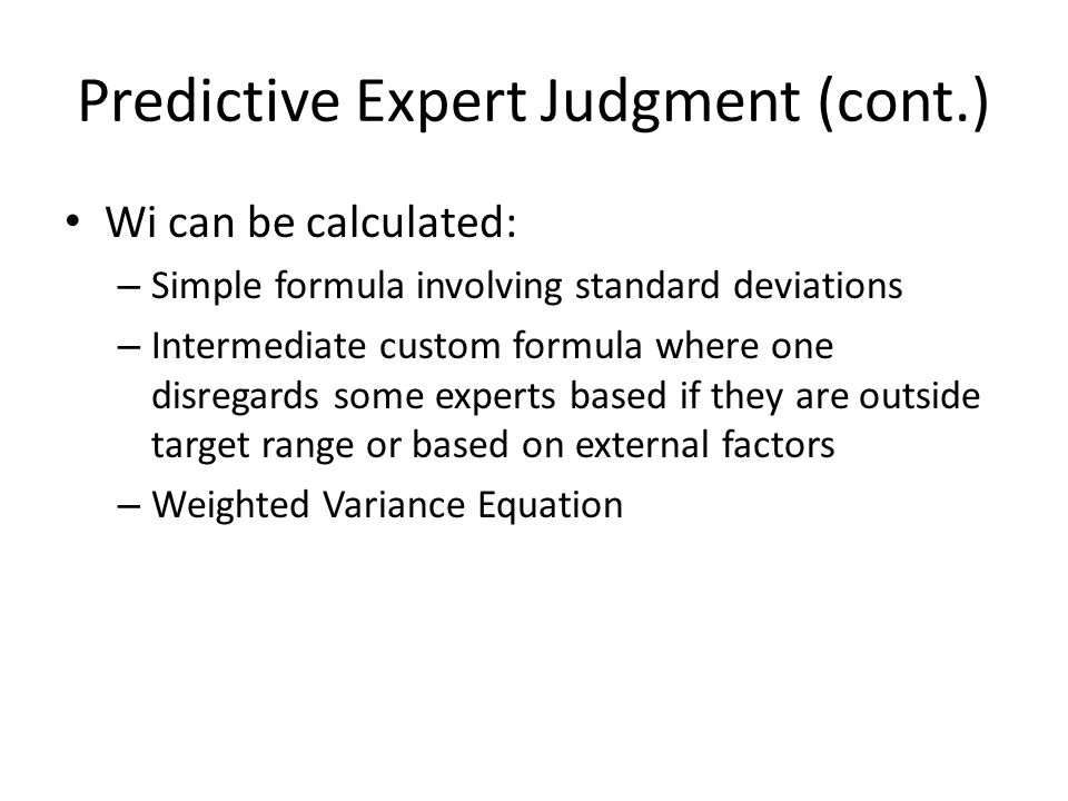 Predictive Expert Judgment (cont.) Wi can be calculated: – Simple formula involving standard deviations – Intermediate custom formula where one disregards some experts based if they are outside target range or based on external factors – Weighted Variance Equation