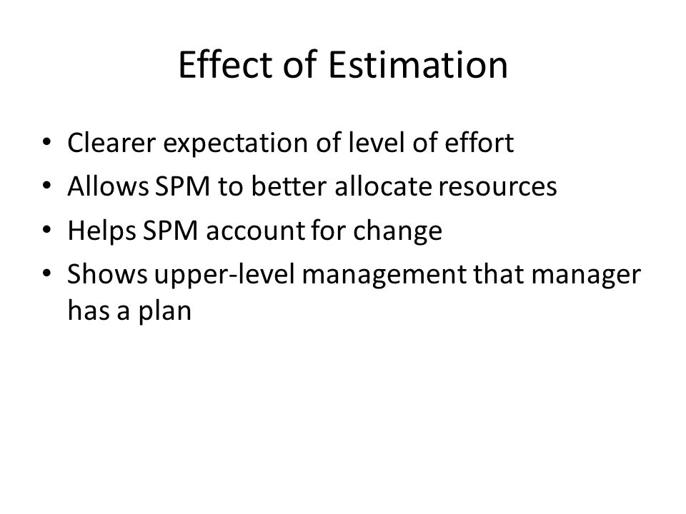 Effect of Estimation Clearer expectation of level of effort Allows SPM to better allocate resources Helps SPM account for change Shows upper-level man