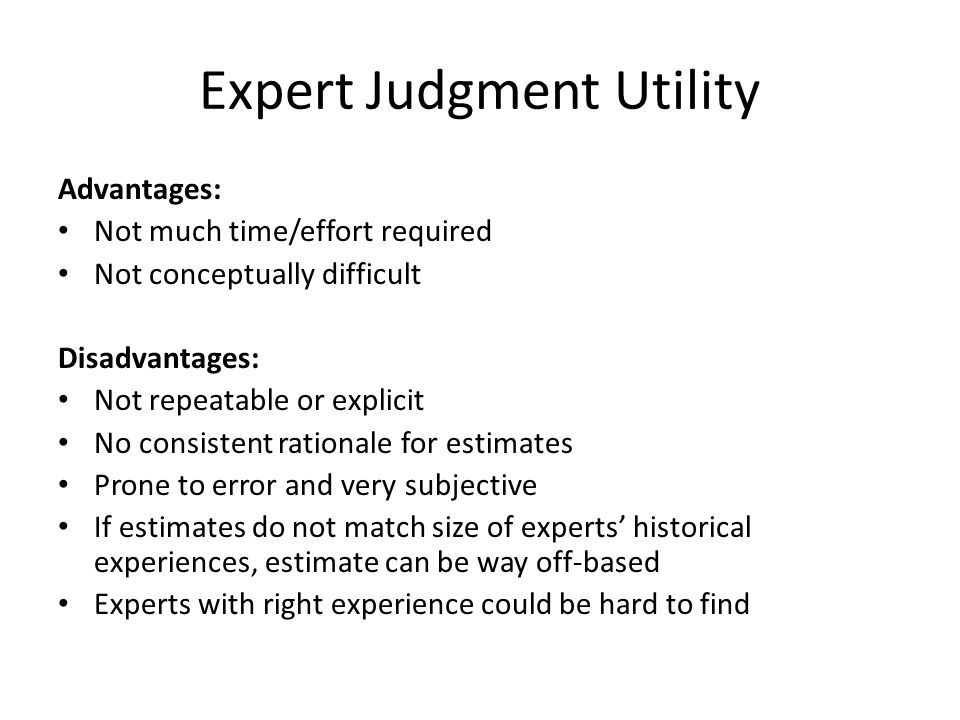 Expert Judgment Utility Advantages: Not much time/effort required Not conceptually difficult Disadvantages: Not repeatable or explicit No consistent r