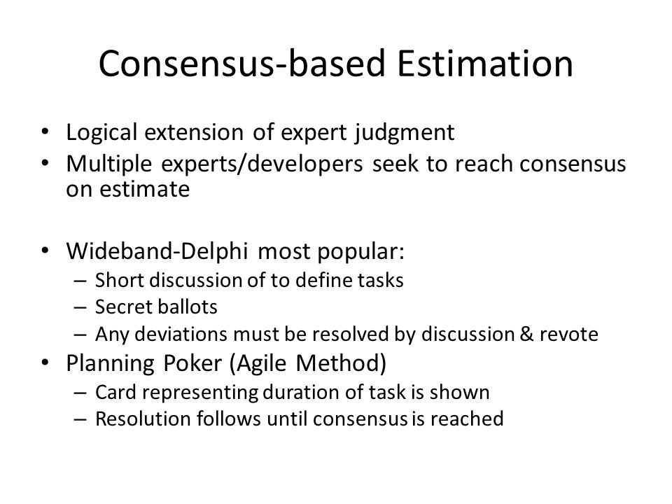 Consensus-based Estimation Logical extension of expert judgment Multiple experts/developers seek to reach consensus on estimate Wideband-Delphi most p