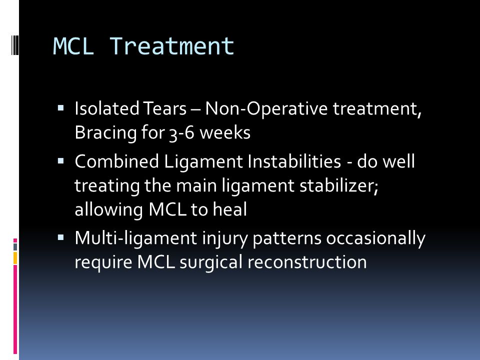 MCL Treatment  Isolated Tears – Non-Operative treatment, Bracing for 3-6 weeks  Combined Ligament Instabilities - do well treating the main ligament