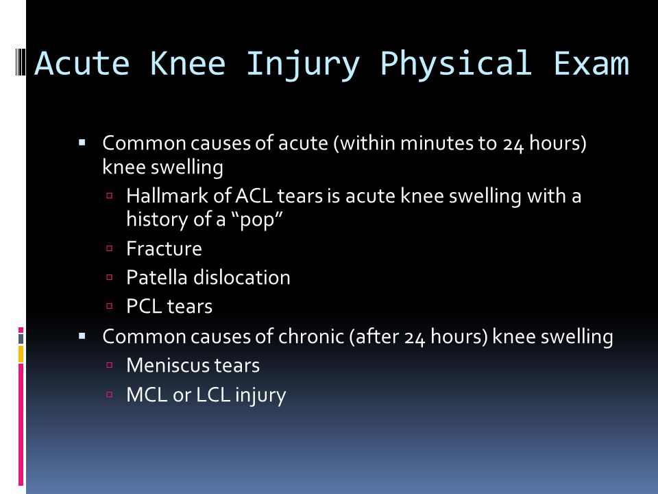 Acute Knee Injury Physical Exam  Common causes of acute (within minutes to 24 hours) knee swelling  Hallmark of ACL tears is acute knee swelling wit