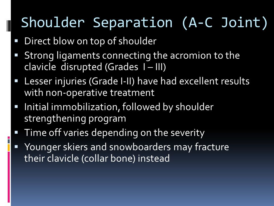 Shoulder Separation (A-C Joint)  Direct blow on top of shoulder  Strong ligaments connecting the acromion to the clavicle disrupted (Grades I – III)