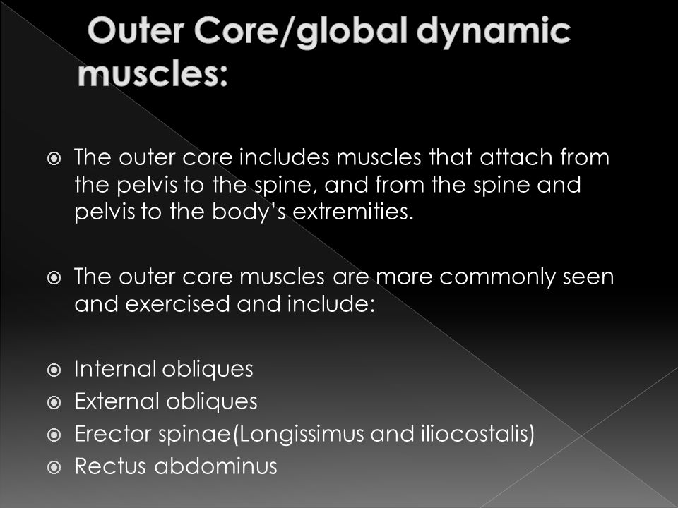  The outer core includes muscles that attach from the pelvis to the spine, and from the spine and pelvis to the body's extremities.