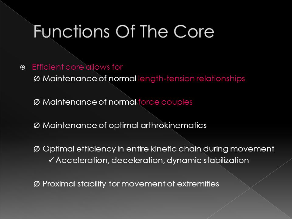  Efficient core allows for Ø Maintenance of normal length-tension relationships Ø Maintenance of normal force couples Ø Maintenance of optimal arthrokinematics Ø Optimal efficiency in entire kinetic chain during movement Acceleration, deceleration, dynamic stabilization Ø Proximal stability for movement of extremities