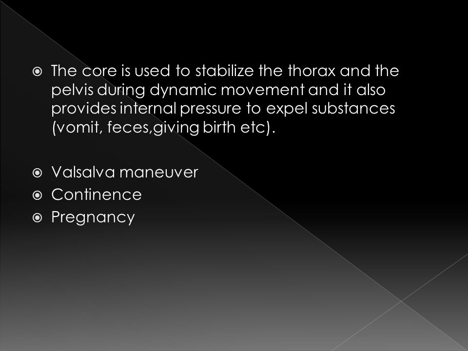  The core is used to stabilize the thorax and the pelvis during dynamic movement and it also provides internal pressure to expel substances (vomit, feces,giving birth etc).