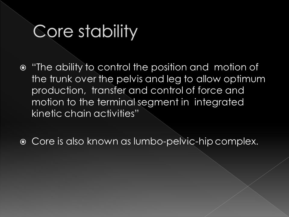  The ability to control the position and motion of the trunk over the pelvis and leg to allow optimum production, transfer and control of force and motion to the terminal segment in integrated kinetic chain activities  Core is also known as lumbo-pelvic-hip complex.