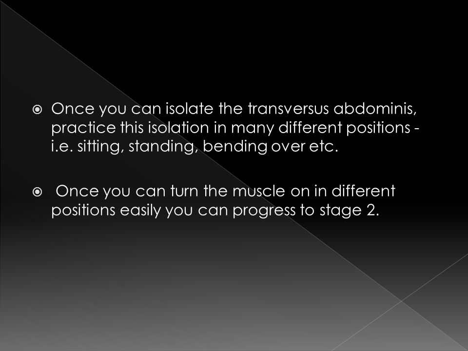  Once you can isolate the transversus abdominis, practice this isolation in many different positions - i.e.