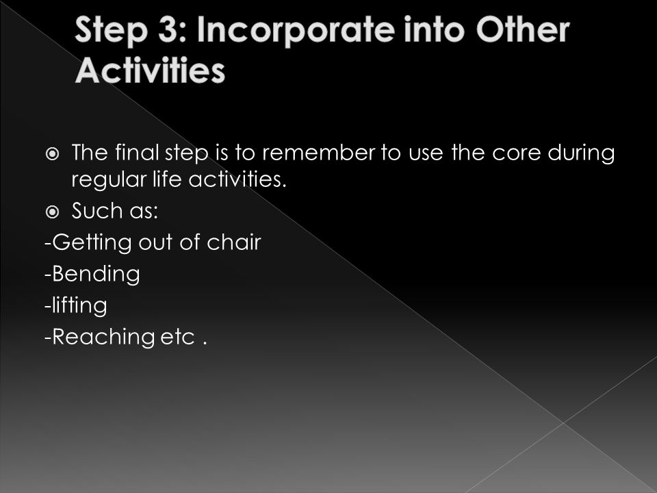  The final step is to remember to use the core during regular life activities.