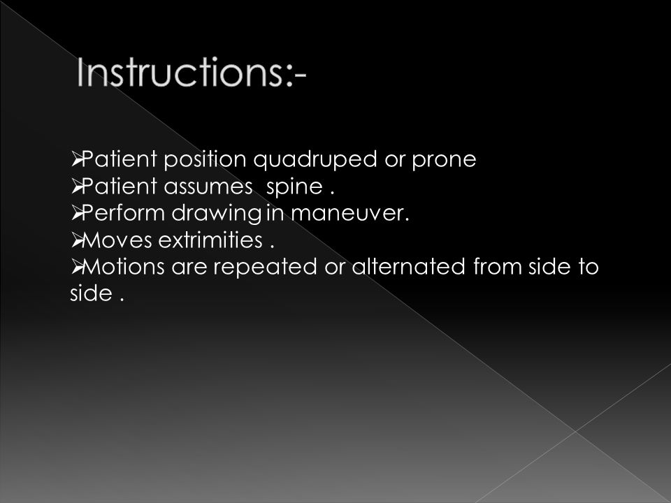  Patient position quadruped or prone  Patient assumes spine.  Perform drawing in maneuver.  Moves extrimities.  Motions are repeated or alternate