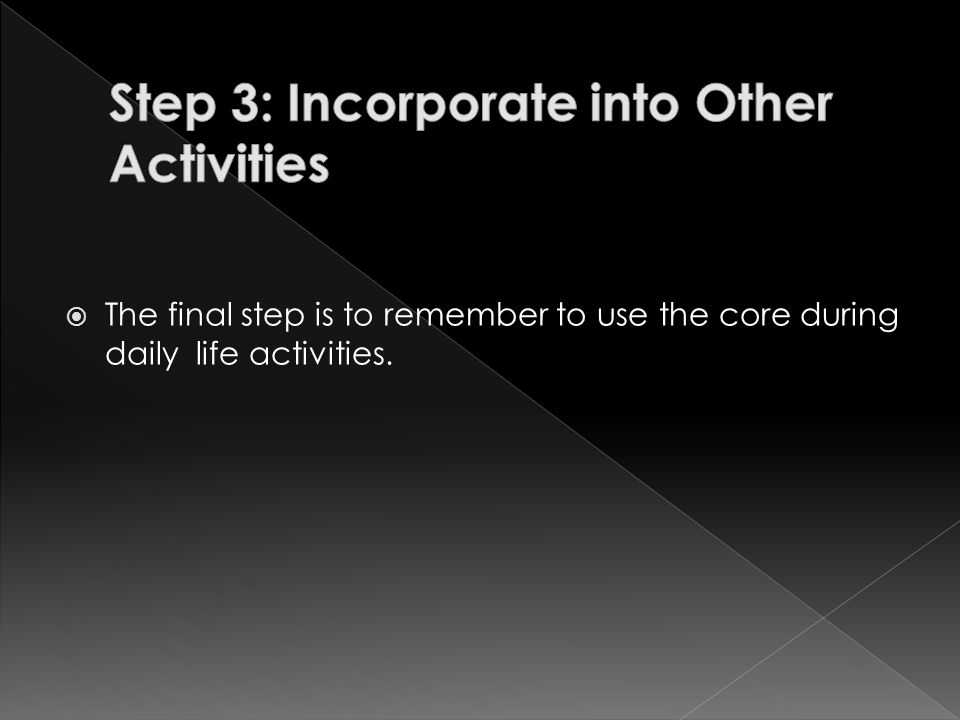  The final step is to remember to use the core during daily life activities.