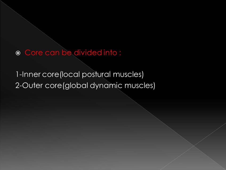  Core can be divided into : 1-Inner core(local postural muscles) 2-Outer core(global dynamic muscles)