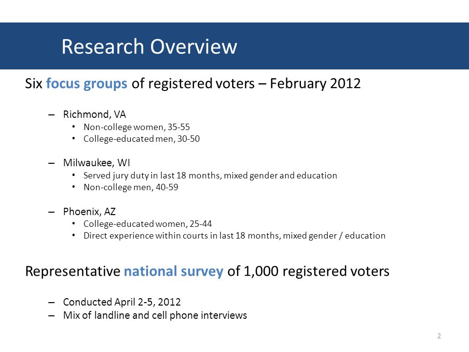 Six focus groups of registered voters – February 2012 – Richmond, VA Non-college women, 35-55 College-educated men, 30-50 – Milwaukee, WI Served jury duty in last 18 months, mixed gender and education Non-college men, 40-59 – Phoenix, AZ College-educated women, 25-44 Direct experience within courts in last 18 months, mixed gender / education Representative national survey of 1,000 registered voters – Conducted April 2-5, 2012 – Mix of landline and cell phone interviews 2 Research Overview