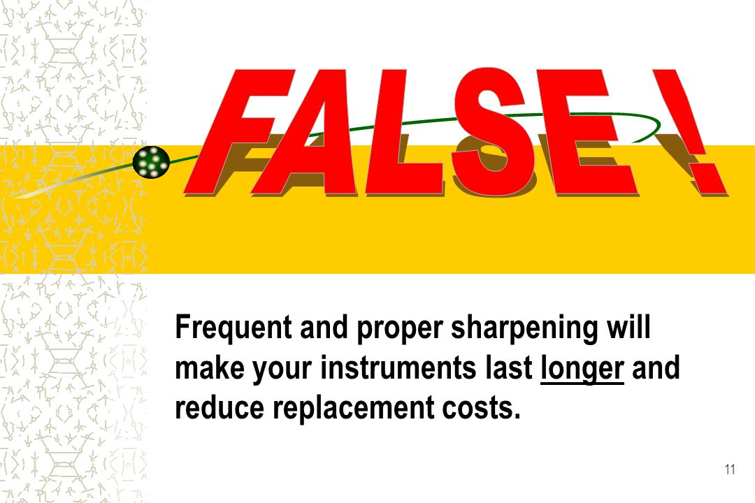 11 Frequent and proper sharpening will make your instruments last longer and reduce replacement costs.