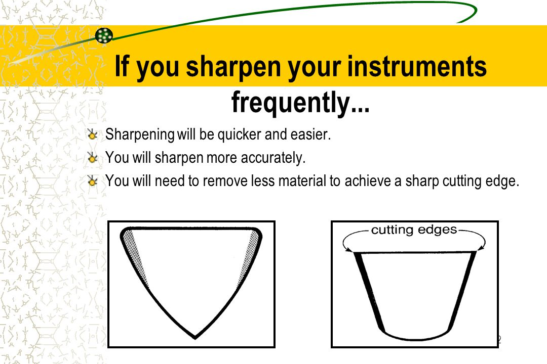 12 If you sharpen your instruments frequently... Sharpening will be quicker and easier.
