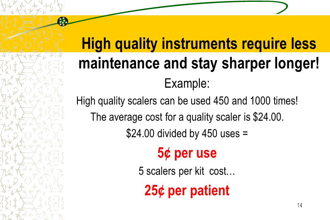 14 High quality instruments require less maintenance and stay sharper longer! Example: High quality scalers can be used 450 and 1000 times! The averag