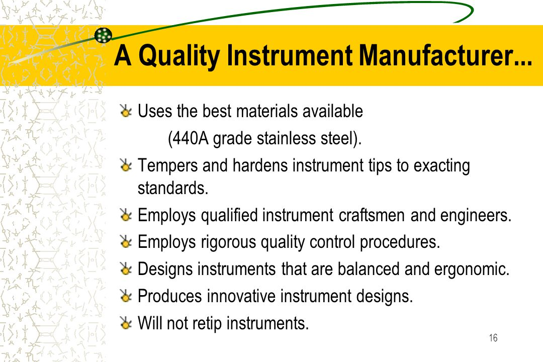 16 A Quality Instrument Manufacturer... Uses the best materials available (440A grade stainless steel). Tempers and hardens instrument tips to exactin
