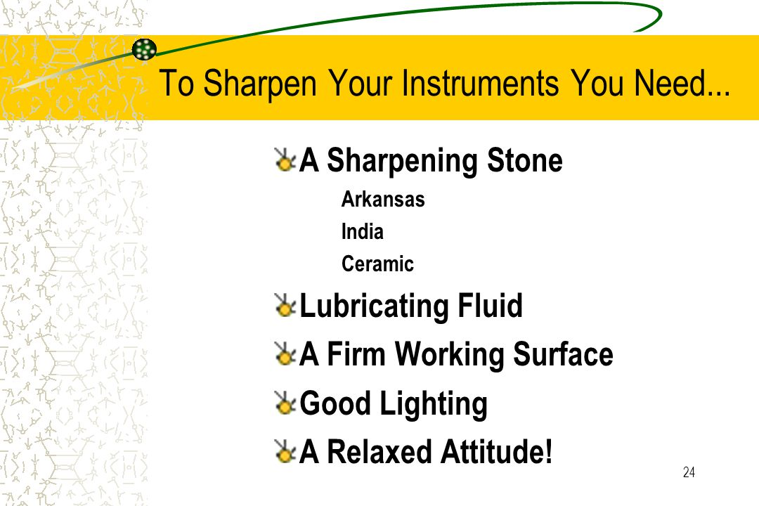 24 To Sharpen Your Instruments You Need... A Sharpening Stone Arkansas India Ceramic Lubricating Fluid A Firm Working Surface Good Lighting A Relaxed