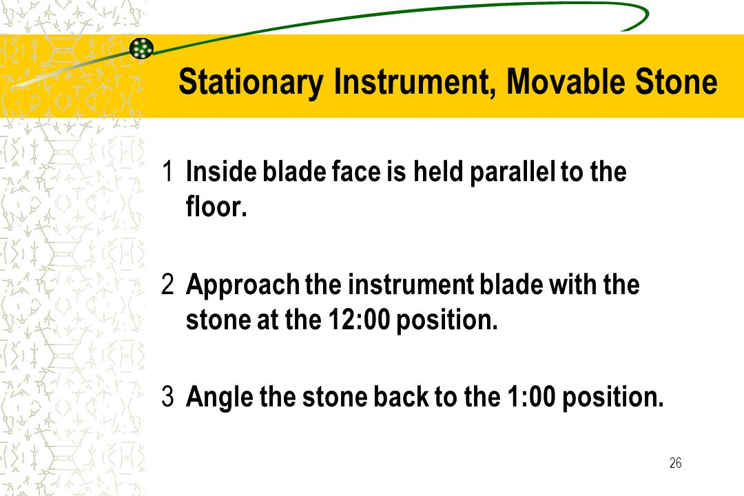26 Stationary Instrument, Movable Stone 1 Inside blade face is held parallel to the floor. 2 Approach the instrument blade with the stone at the 12:00