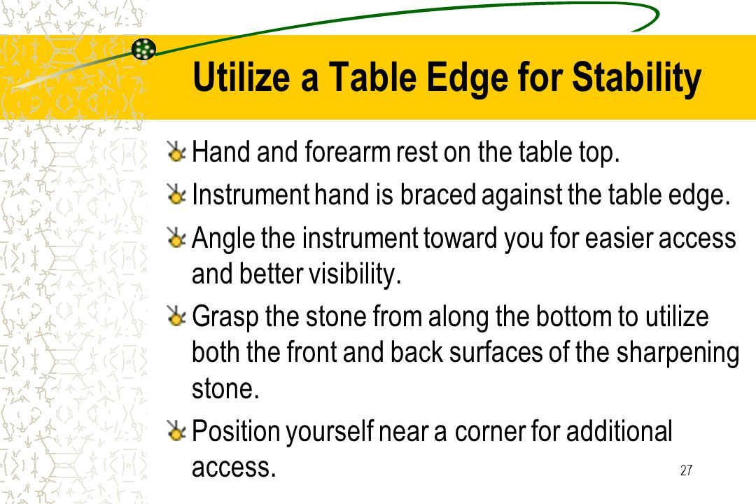 27 Utilize a Table Edge for Stability Hand and forearm rest on the table top. Instrument hand is braced against the table edge. Angle the instrument t