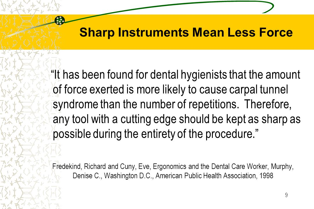 9 Fredekind, Richard and Cuny, Eve, Ergonomics and the Dental Care Worker, Murphy, Denise C., Washington D.C., American Public Health Association, 1998 It has been found for dental hygienists that the amount of force exerted is more likely to cause carpal tunnel syndrome than the number of repetitions.