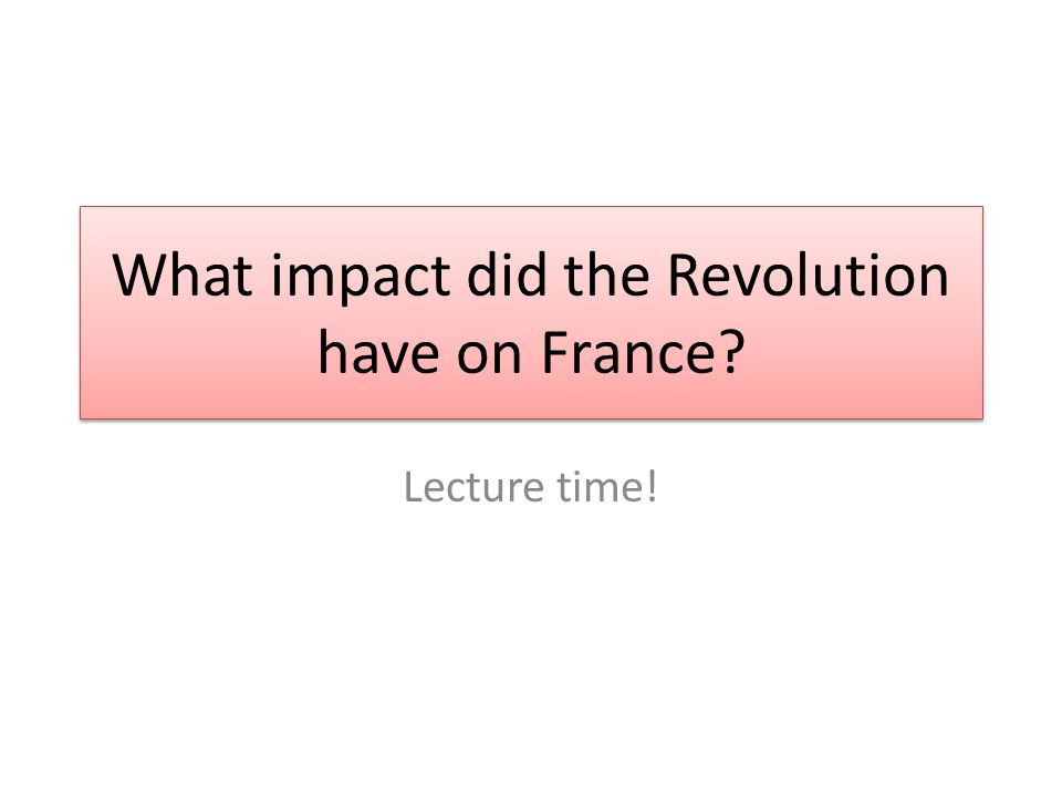 What impact did the Revolution have on France Lecture time!