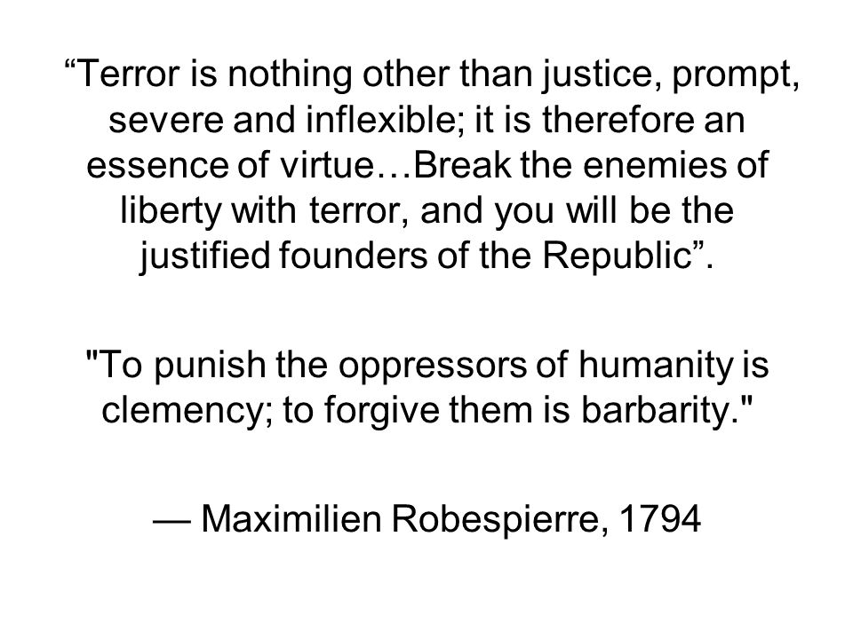 Terror is nothing other than justice, prompt, severe and inflexible; it is therefore an essence of virtue…Break the enemies of liberty with terror, and you will be the justified founders of the Republic .