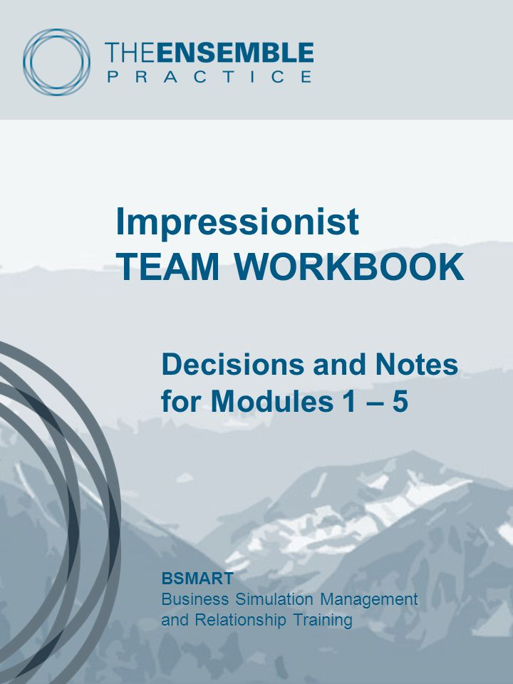 Impressionist TEAM WORKBOOK Decisions and Notes for Modules 1 – 5 BSMART Business Simulation Management and Relationship Training