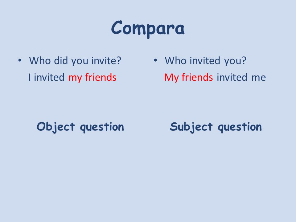 Compara Who did you invite. I invited my friends Object question Who invited you.