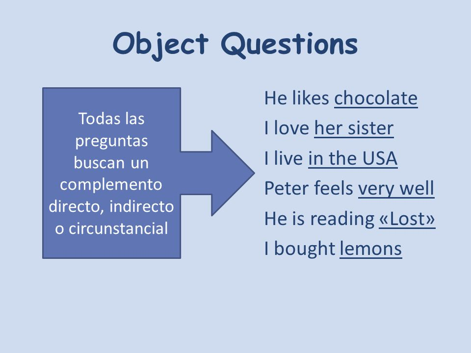 Object Questions He likes chocolate I love her sister I live in the USA Peter feels very well He is reading «Lost» I bought lemons Todas las preguntas buscan un complemento directo, indirecto o circunstancial
