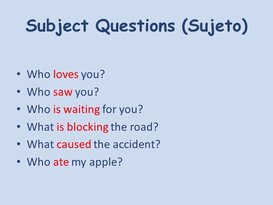 Subject Questions Who loves you?John loves me Who saw you?My parents saw me Who is waiting for you?Nobody is waiting for me What is blocking the road?A lorry is blocking the road What caused the accident?The storm caused the accident Who ate my apple.