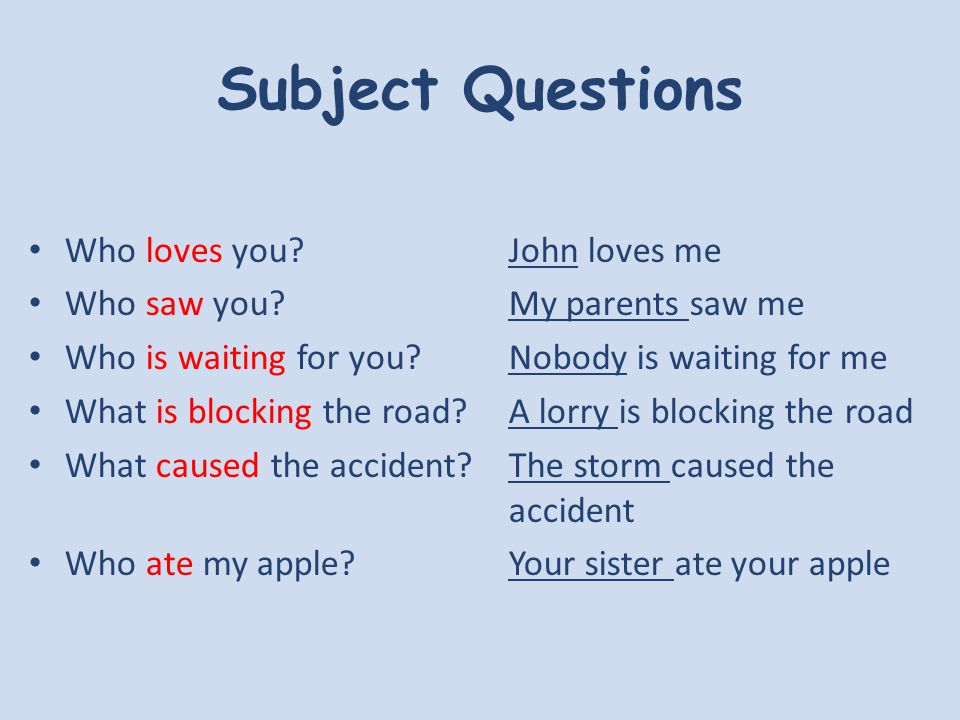 Subject Questions Who loves you John loves me Who saw you My parents saw me Who is waiting for you Nobody is waiting for me What is blocking the road A lorry is blocking the road What caused the accident The storm caused the accident Who ate my apple.