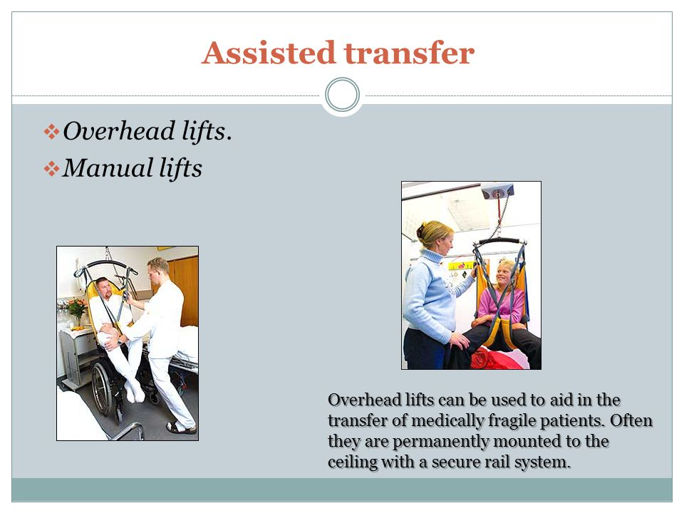 Assisted transfer  Overhead lifts.  Manual lifts Overhead lifts can be used to aid in the transfer of medically fragile patients. Often they are per
