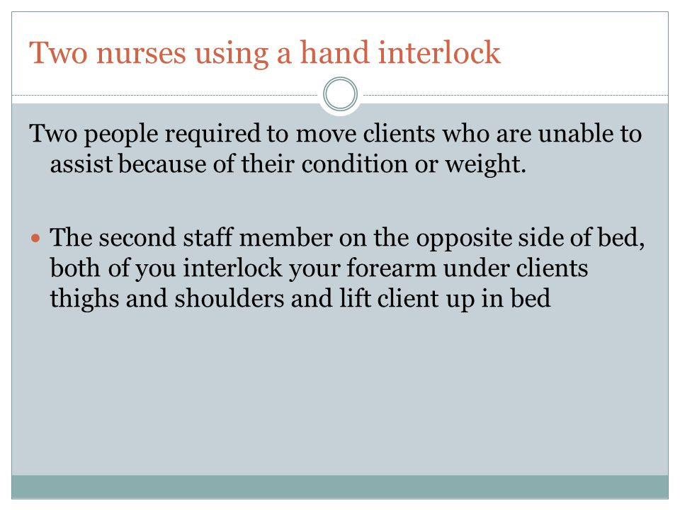 Two nurses using a hand interlock Two people required to move clients who are unable to assist because of their condition or weight. The second staff
