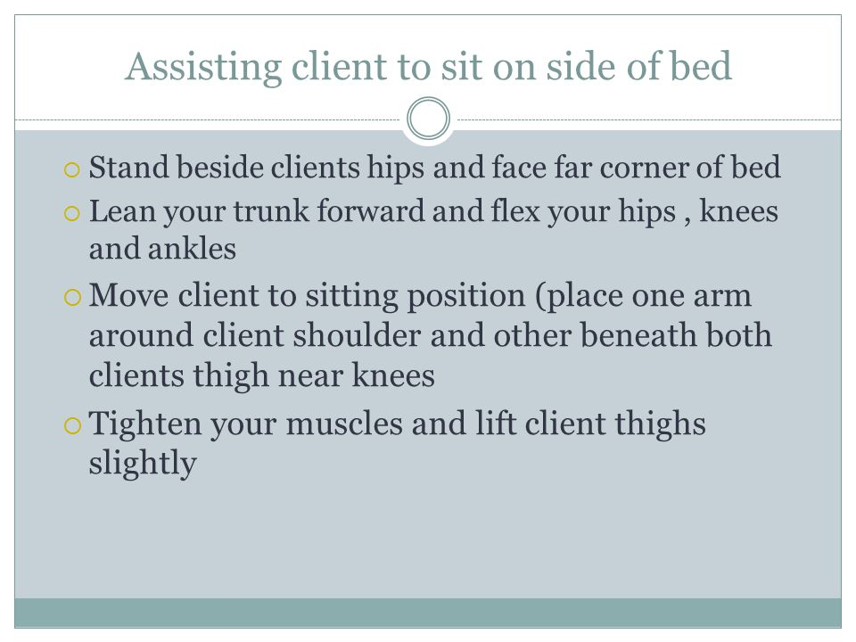 Assisting client to sit on side of bed  Stand beside clients hips and face far corner of bed  Lean your trunk forward and flex your hips, knees and